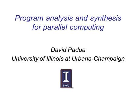 Program analysis and synthesis for parallel computing David Padua University of Illinois at Urbana-Champaign.