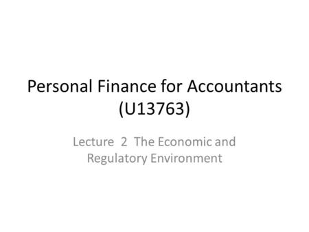 Personal Finance for Accountants (U13763) Lecture 2 The Economic and Regulatory Environment.