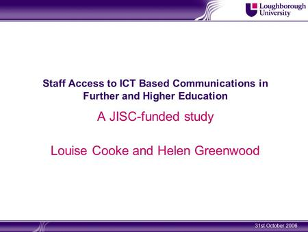 31st October 2006 Staff Access to ICT Based Communications in Further and Higher Education A JISC-funded study Louise Cooke and Helen Greenwood.