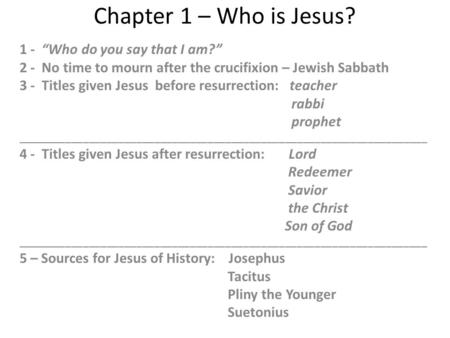 "Chapter 1 – Who is Jesus? 1 - ""Who do you say that I am?"" 2 - No time to mourn after the crucifixion – Jewish Sabbath 3 - Titles given Jesus before resurrection:"