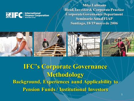 1 IFC's Corporate Governance Methodology Background, Experiences aand Applicability to Pension Funds / Institutional Investors Mike Lubrano Head, Investor.