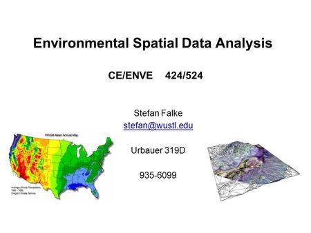 Environmental Spatial Data Analysis Stefan Falke Urbauer 319D 935-6099 CE/ENVE 424/524.