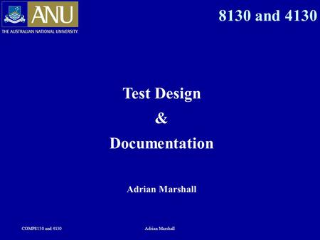 COMP8130 and 4130Adrian Marshall 8130 and 4130 Test Design & Documentation Adrian Marshall.