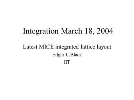 Integration March 18, 2004 Latest MICE integrated lattice layout Edgar L.Black IIT.