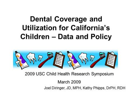 Dental Coverage and Utilization for California's Children – Data and Policy 2009 USC Child Health Research Symposium March 2009 Joel Diringer, JD, MPH,