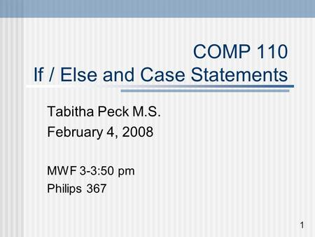 COMP 110 If / Else and Case Statements Tabitha Peck M.S. February 4, 2008 MWF 3-3:50 pm Philips 367 1.