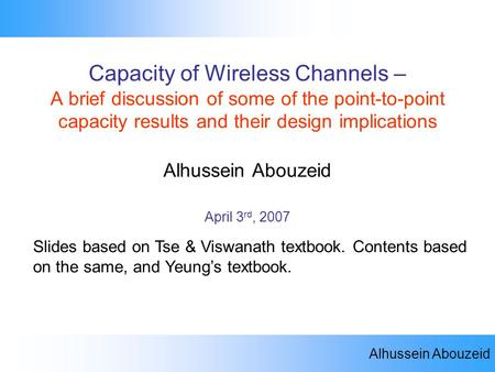 Alhussein Abouzeid Capacity of Wireless Channels Capacity of Wireless Channels – A brief discussion of some of the point-to-point capacity results and.