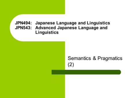 JPN494: Japanese Language and Linguistics JPN543: Advanced Japanese Language and Linguistics Semantics & Pragmatics (2)