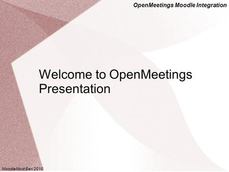 OpenMeetings Moodle Integration Welcome to OpenMeetings Presentation MoodleMoot Bari 2010.