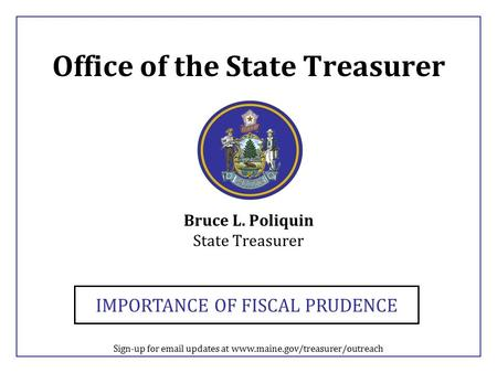 Office of the State Treasurer Bruce L. Poliquin State Treasurer IMPORTANCE OF FISCAL PRUDENCE Sign-up for email updates at www.maine.gov/treasurer/outreach.