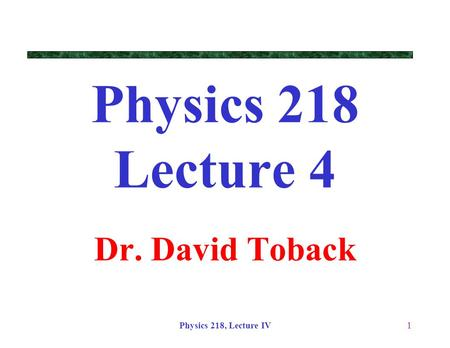 Physics 218, Lecture IV1 Physics 218 Lecture 4 Dr. David Toback.