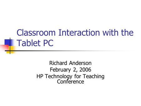Classroom Interaction with the Tablet PC Richard Anderson February 2, 2006 HP Technology for Teaching Conference.