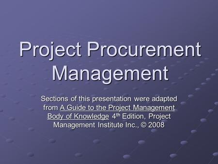 Project Procurement Management Sections of this presentation were adapted from A Guide to the Project Management Body of Knowledge 4 th Edition, Project.