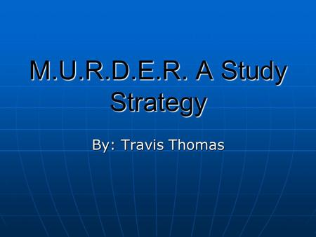 "M.U.R.D.E.R. A Study Strategy By: Travis Thomas. The ""R"" is for Recall After studying the unit go back and look over the material. After studying the."