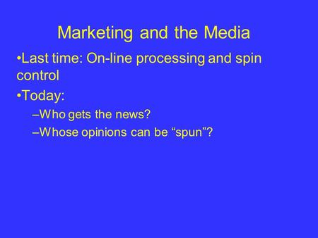 "Marketing and the Media Last time: On-line processing and spin control Today: –Who gets the news? –Whose opinions can be ""spun""?"