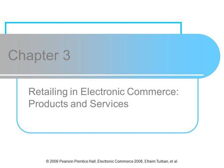 © 2008 Pearson Prentice Hall, Electronic Commerce 2008, Efraim Turban, et al. Chapter 3 Retailing in Electronic Commerce: Products and Services.