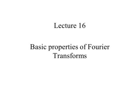 Lecture 16 Basic properties of Fourier Transforms.