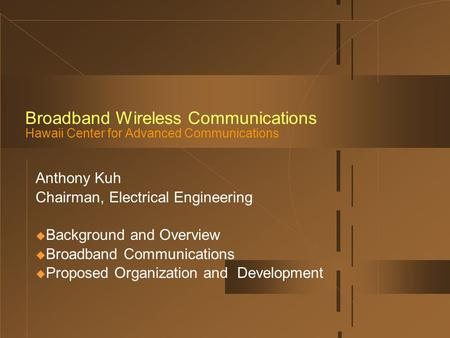 Broadband Wireless Communications Hawaii Center for Advanced Communications Anthony Kuh Chairman, Electrical Engineering  Background and Overview  Broadband.