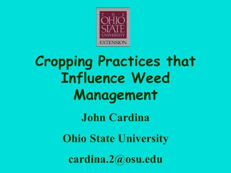 Cropping Practices that Influence Weed Management John Cardina Ohio State University