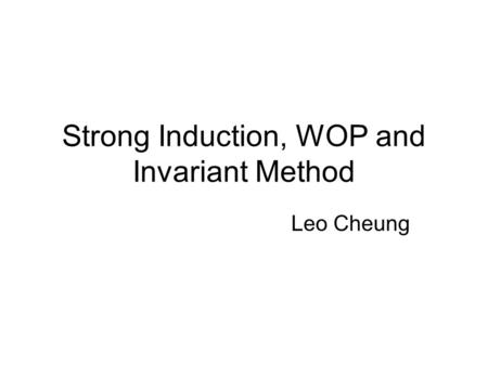 Strong Induction, WOP and Invariant Method Leo Cheung.