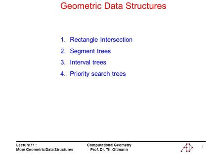 Lecture 11 : More Geometric Data Structures Computational Geometry Prof. Dr. Th. Ottmann 1 Geometric Data Structures 1.Rectangle Intersection 2.Segment.