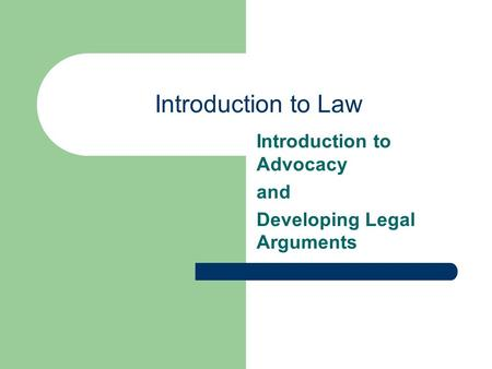 Introduction to Law Introduction to Advocacy and Developing Legal Arguments.