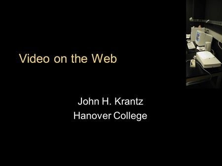 Video on the Web John H. Krantz Hanover College. Outline What is Video Acquiring with a Digital Camera Creating with ImageJ Editing with QuickTime Delivering.