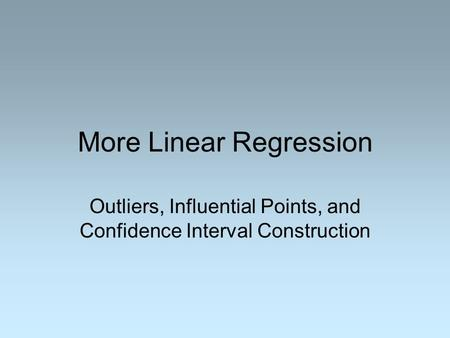 More Linear Regression Outliers, Influential Points, and Confidence Interval Construction.