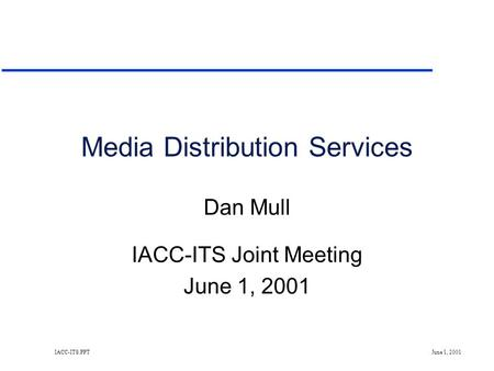 IACC-ITS.PPT June 1, 2001 Media Distribution Services Dan Mull IACC-ITS Joint Meeting June 1, 2001.