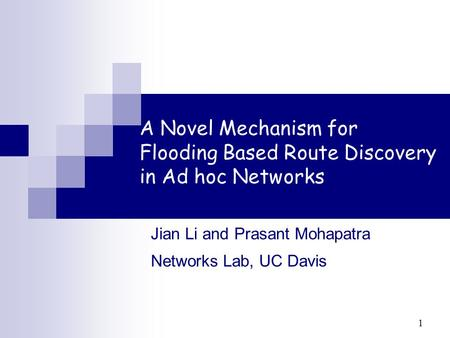 1 A Novel Mechanism for Flooding Based Route Discovery in Ad hoc Networks Jian Li and Prasant Mohapatra Networks Lab, UC Davis.
