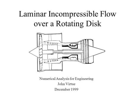 Laminar Incompressible Flow over a Rotating Disk Numerical Analysis for Engineering John Virtue December 1999.