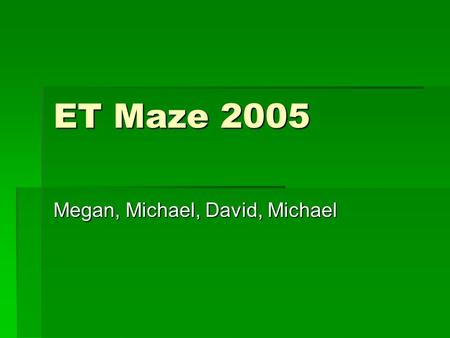 ET Maze 2005 Megan, Michael, David, Michael. What Are We Doing?  Creating a Maze Program to help persons who are blind with spatial awareness  Using.