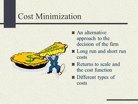 Cost Minimization An alternative approach to the decision of the firm Long run and short run costs Returns to scale and the cost function Different types.