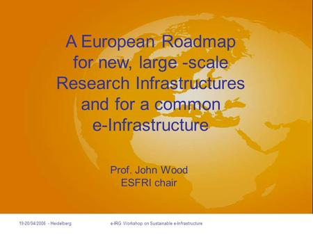 Slides prepared by Stefano Fontana 19-20/04/2006 - Heidelberge-IRG Workshop on Sustainable e-Infrastructure Prof. John Wood ESFRI chair A European Roadmap.