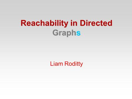 Liam Roditty Reachability in Directed Graphs. Connectivity in undirected graphs Given two vertices decide whether they are in the same component. Reachability.