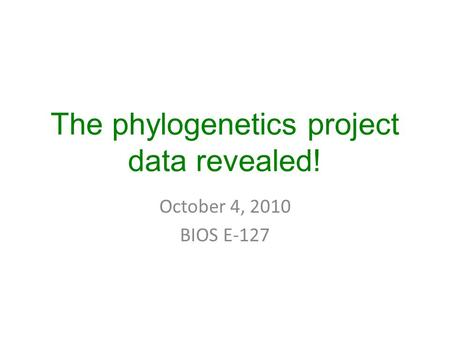 The phylogenetics project data revealed! October 4, 2010 BIOS E-127.