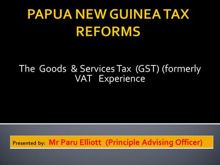 The Goods & Services Tax (GST) (formerly VAT Experience Presented by: Mr Paru Elliott (Principle Advising Officer)