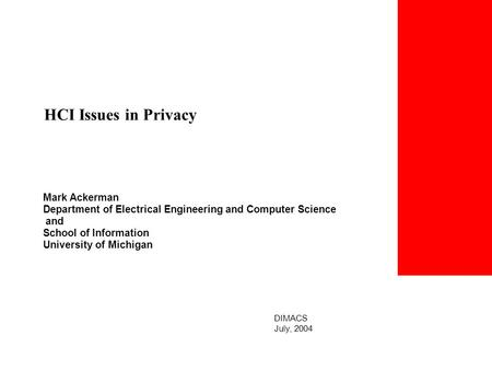 Mark Ackerman Department of Electrical Engineering and Computer Science and School of Information University of Michigan HCI Issues in Privacy DIMACS July,