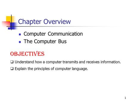 1 Chapter Overview Computer Communication The Computer Bus Objectives  Understand how a computer transmits and receives information.  Explain the principles.