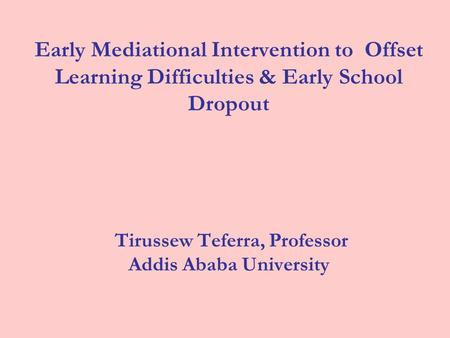 Early Mediational Intervention to Offset Learning Difficulties & Early School Dropout Tirussew Teferra, Professor Addis Ababa University.