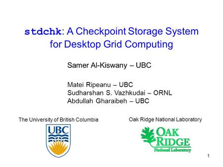 1 stdchk : A Checkpoint Storage System for Desktop Grid Computing Matei Ripeanu – UBC Sudharshan S. Vazhkudai – ORNL Abdullah Gharaibeh – UBC The University.