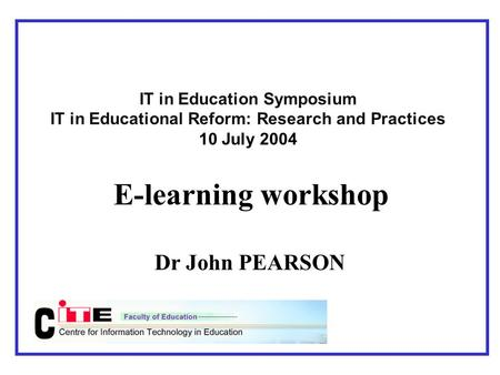 IT in Education Symposium IT in Educational Reform: Research and Practices 10 July 2004 E-learning workshop Dr John PEARSON.
