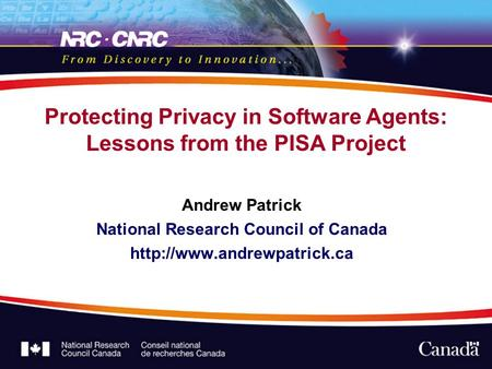 Protecting Privacy in Software Agents: Lessons from the PISA Project Andrew Patrick National Research Council of Canada