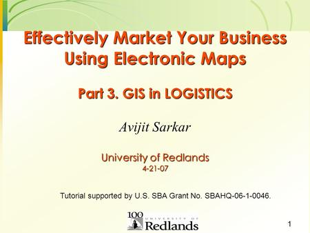 1 Effectively Market Your Business Using Electronic Maps Part 3. GIS in LOGISTICS University of Redlands 4-21-07 Avijit Sarkar Tutorial supported by U.S.