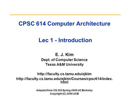 CPSC 614 Computer Architecture Lec 1 - Introduction E. J. Kim Dept. of Computer Science Texas A&M University