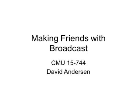 Making Friends with Broadcast CMU 15-744 David Andersen.