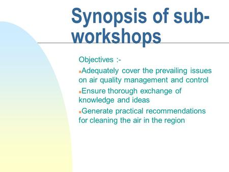Synopsis of sub- workshops Objectives :- n Adequately cover the prevailing issues on air quality management and control n Ensure thorough exchange of knowledge.