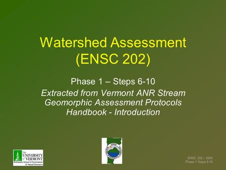 ENSC 202 – 2004 Phase 1 Steps 6-10 Watershed Assessment (ENSC 202) Phase 1 – Steps 6-10 Extracted from Vermont ANR Stream Geomorphic Assessment Protocols.