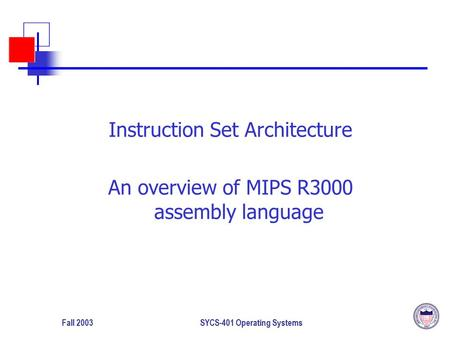 Fall 2003SYCS-401 Operating Systems Instruction Set Architecture An overview of MIPS R3000 assembly language.