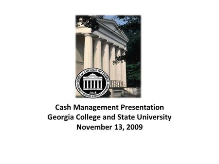 Cash Management Presentation Georgia College and State University November 13, 2009.
